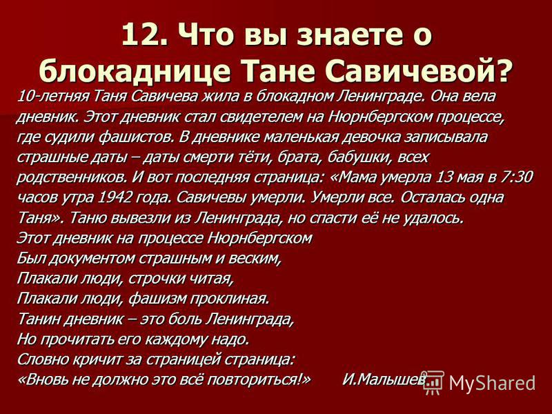 12. Что вы знаете о блокаднице Тане Савичевой? 10-летняя Таня Савичева жила в блокадном Ленинграде. Она вела дневник. Этот дневник стал свидетелем на Нюрнбергском процессе, где судили фашистов. В дневнике маленькая девочка записывала страшные даты –