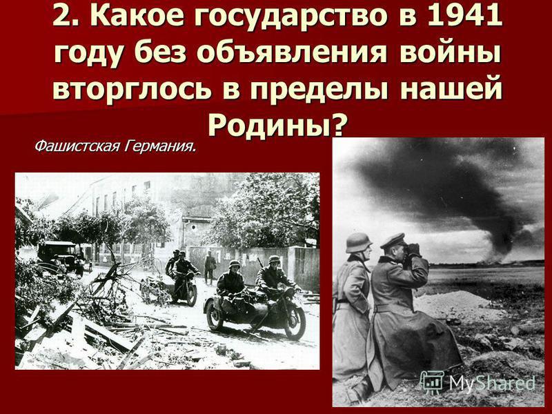 2. Какое государство в 1941 году без объявления войны вторглось в пределы нашей Родины? Фашистская Германия.