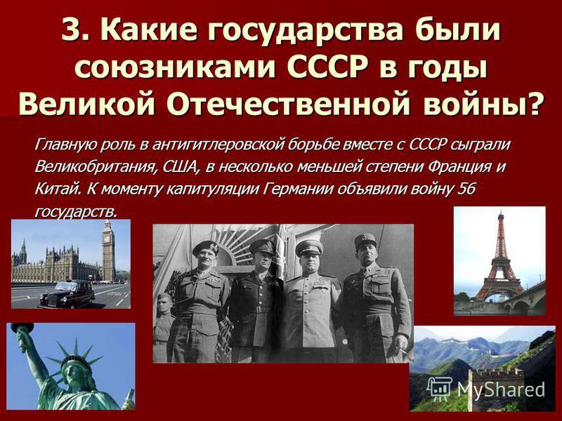 3. Какие государства были союзниками СССР в годы Великой Отечественной войны? Главную роль в антигитлеровской борьбе вместе с СССР сыграли Великобритания, США, в несколько меньшей степени Франция и Китай. К моменту капитуляции Германии объявили войну