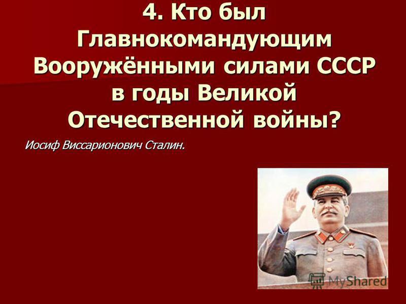4. Кто был Главнокомандующим Вооружёнными силами СССР в годы Великой Отечественной войны? Иосиф Виссарионович Сталин.