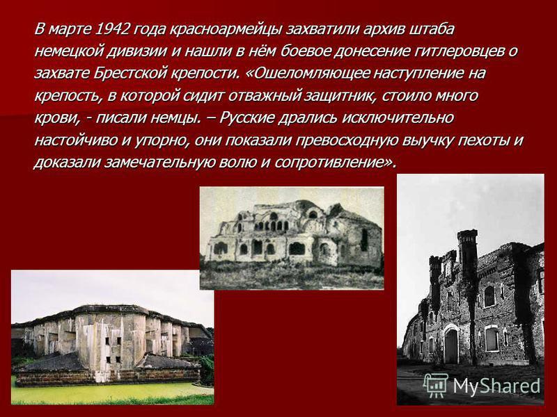 В марте 1942 года красноармейцы захватили архив штаба немецкой дивизии и нашли в нём боевое донесение гитлеровцев о захвате Брестской крепости. «Ошеломляющее наступление на крепость, в которой сидит отважный защитник, стоило много крови, - писали нем