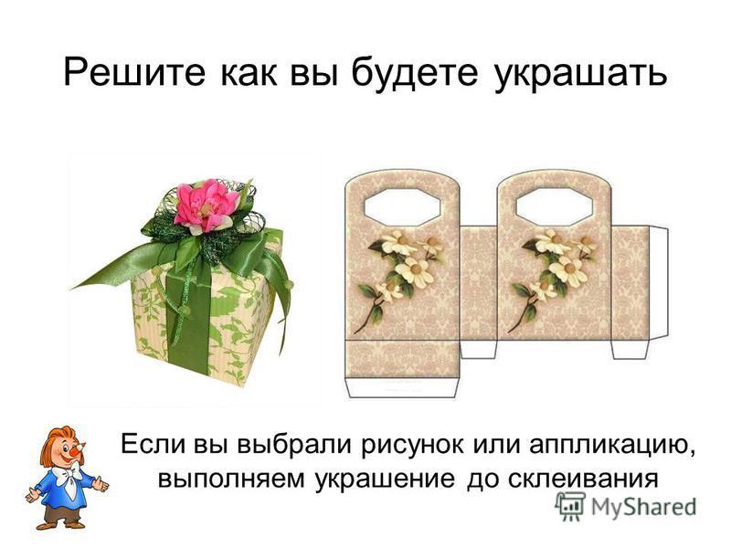 Решите как вы будете украшать Если вы выбрали рисунок или аппликацию, выполняем украшение до склеивания