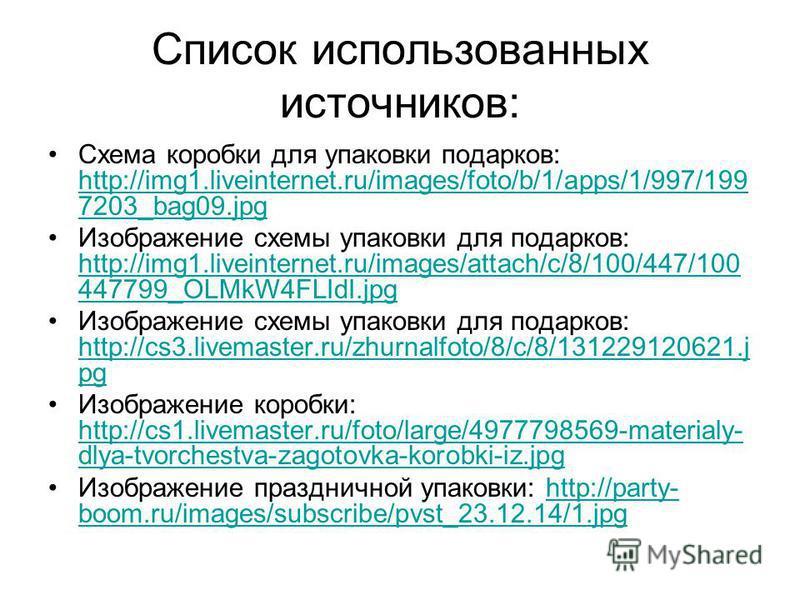 Список использованных источников: Схема коробки для упаковки подарков: http://img1.liveinternet.ru/images/foto/b/1/apps/1/997/199 7203_bag09. jpg http://img1.liveinternet.ru/images/foto/b/1/apps/1/997/199 7203_bag09. jpg Изображение схемы упаковки дл