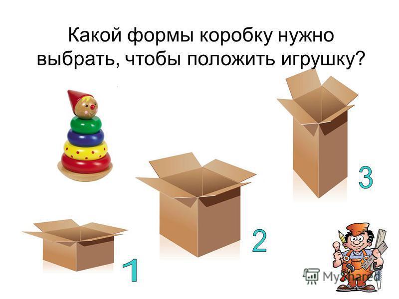 Какой формы коробку нужно выбрать, чтобы положить игрушку?