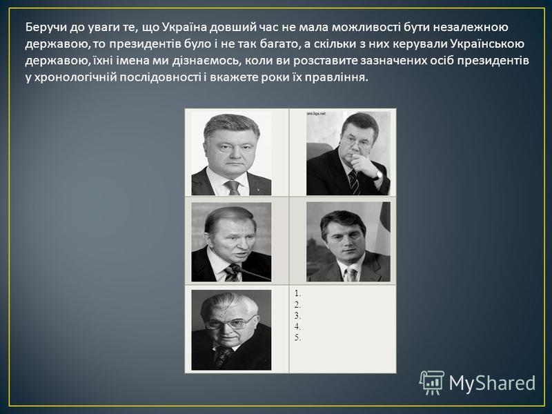 Беручи до уваги те, що Україна довший час не мала можливості бути незалежною державою, то президентів було і не так багато, а скільки з них керували Українською державою, їхні імена ми дізнаємось, коли ви розставите зазначених осіб президентів у хрон