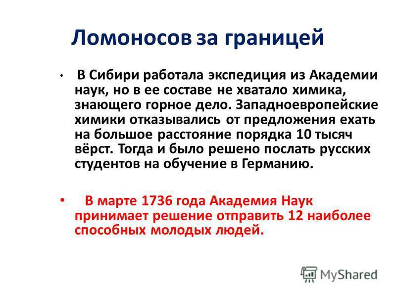 Ломоносов за границей В Сибири работала экспедиция из Академии наук, но в ее составе не хватало химика, знающего горное дело. Западноевропейские химики отказывались от предложения ехать на большое расстояние порядка 10 тысяч вёрст. Тогда и было решен