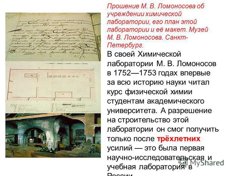 Прошение М. В. Ломоносова об учреждении химической лаборатории, его план этой лаборатории и её макет. Музей М. В. Ломоносова. Санкт- Петербург. В своей Химической лаборатории М. В. Ломоносов в 17521753 годах впервые за всю историю науки читал курс фи