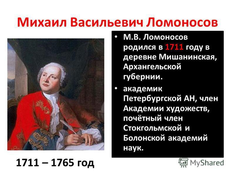 Михаил Васильевич Ломоносов М.В. Ломоносов родился в 1711 году в деревне Мишанинская, Архангельской губернии. академик Петербургской АН, член Академии художеств, почётный член Стокгольмской и Болонской академий наук. 1711 – 1765 год