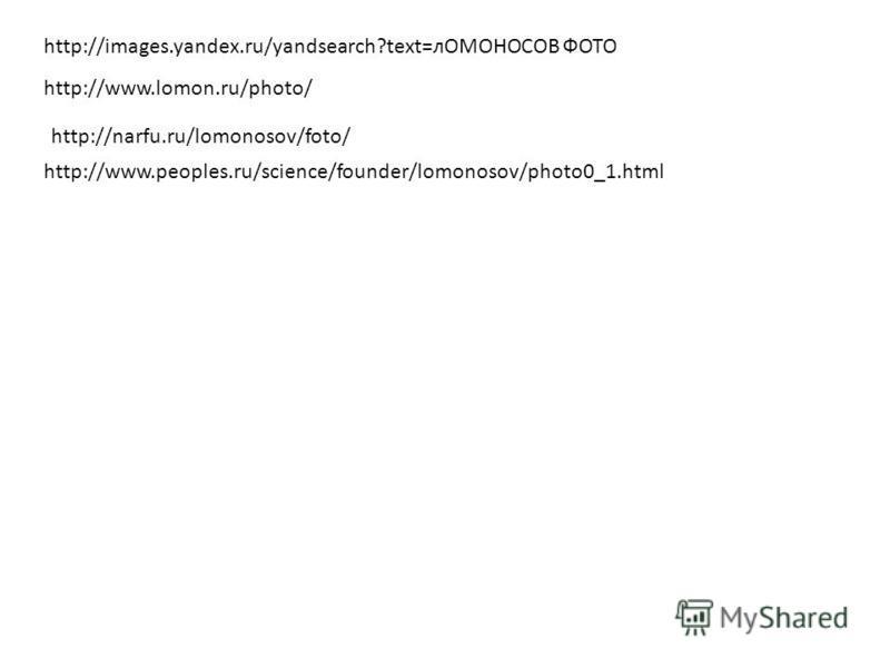 http://images.yandex.ru/yandsearch?text=лОМОНОСОВ ФОТО http://www.lomon.ru/photo/ http://narfu.ru/lomonosov/foto/ http://www.peoples.ru/science/founder/lomonosov/photo0_1.html