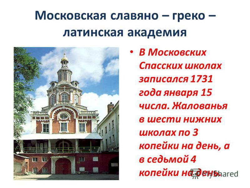 Московская славяно – греко – латинская академия В Московских Спасских школах записался 1731 года января 15 числа. Жалованья в шести нижних школах по 3 копейки на день, а в седьмой 4 копейки на день.
