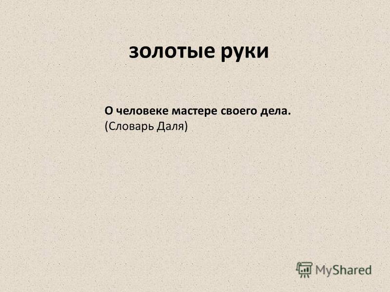О человеке мастере своего дела. (Словарь Даля) золотые руки