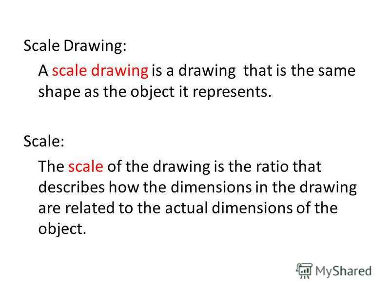 Scale Drawing: A scale drawing is a drawing that is the same shape as the object it represents. Scale: The scale of the drawing is the ratio that describes how the dimensions in the drawing are related to the actual dimensions of the object.