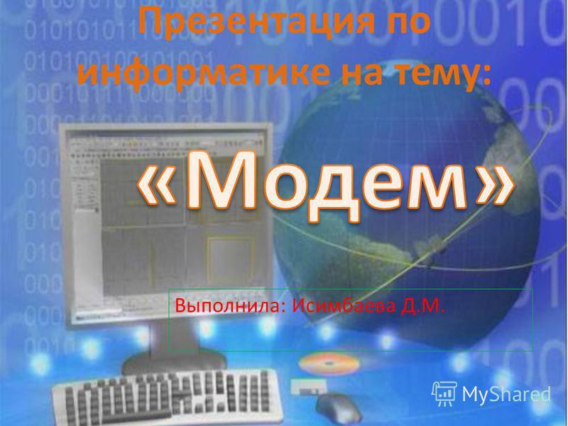 Презентация по информатике на тему: Выполнила: Исимбаева Д.М.