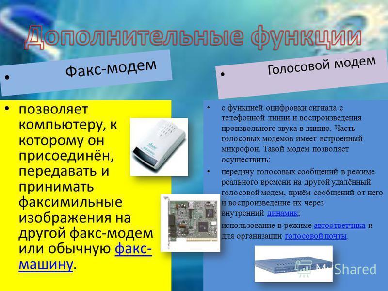 Факс-модем позволяет компьютеру, к которому он присоединён, передавать и принимать факсимильные изображения на другой факс-модем или обычную факс- машину.факс- машину Голосовой модем с функцией оцифровки сигнала с телефонной линии и воспроизведения п