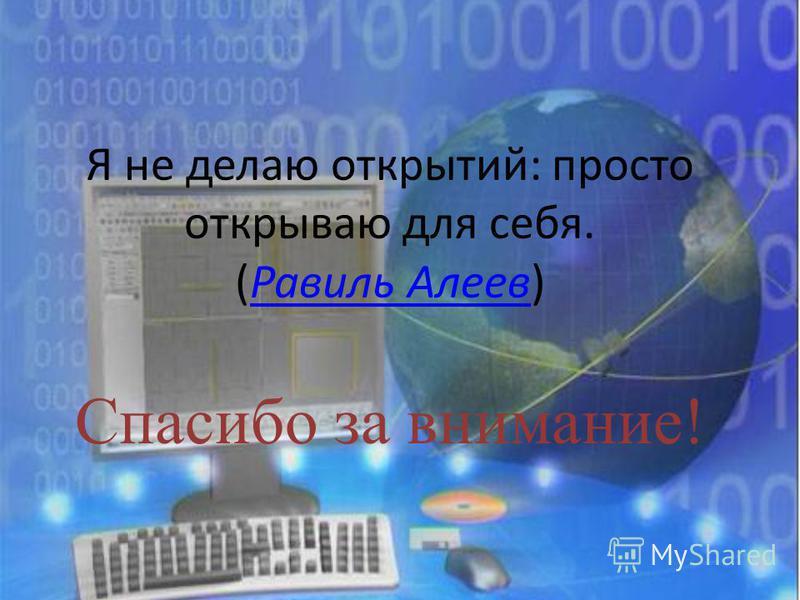 Я не делаю открытий: просто открываю для себя. (Равиль Алеев)Равиль Алеев Спасибо за внимание!