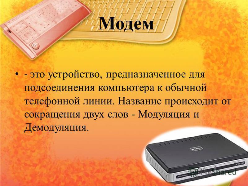 Модем - это устройство, предназначенное для подсоединения компьютера к обычной телефонной линии. Название происходит от сокращения двух слов - Модуляция и Демодуляция.