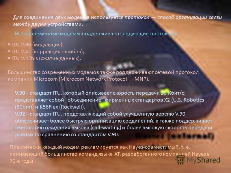Для соединения двух модемов используется протокол способ организации связи между двумя устройствами. Все современные модемы поддерживают следующие протоколы : ITU V.90 (модуляция); ITU V.42 (коррекция ошибок); ITU V.42bis (сжатие данных). Большинство