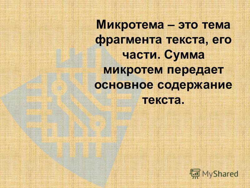Микротема – это тема фрагмента текста, его части. Сумма микротем передает основное содержание текста.