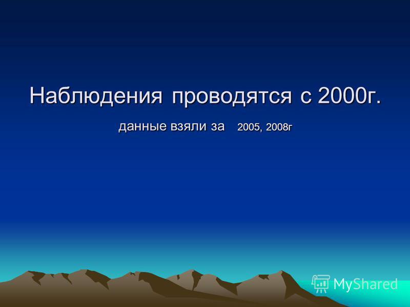 Наблюдения проводятся с 2000 г. данные взяли за 2005, 2008 г
