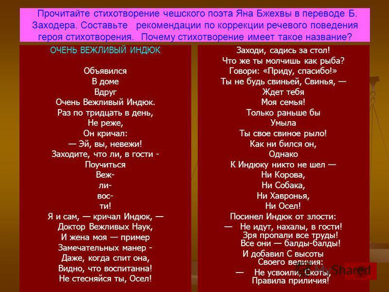 Прочитайте стихотворение чешского поэта Яна Бжехвы в переводе Б. Заходера. Составьте рекомендации по коррекции речевого поведения героя стихотворения. Почему стихотворение имеет такое название? ОЧЕНЬ ВЕЖЛИВЫЙ ИНДЮК Объявился В доме Вдруг Очень Вежлив