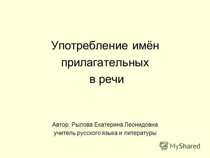 Употребление имён прилагательных в речи Автор: Рылова Екатерина Леонидовна учитель русского языка и литературы