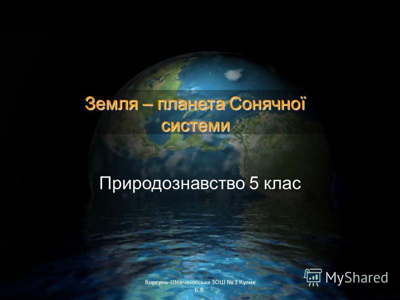 Корсунь-Шевченкіська ЗОШ 1 Кулик Б.В. Природознавство 5 клас Земля – планета Сонячної системи