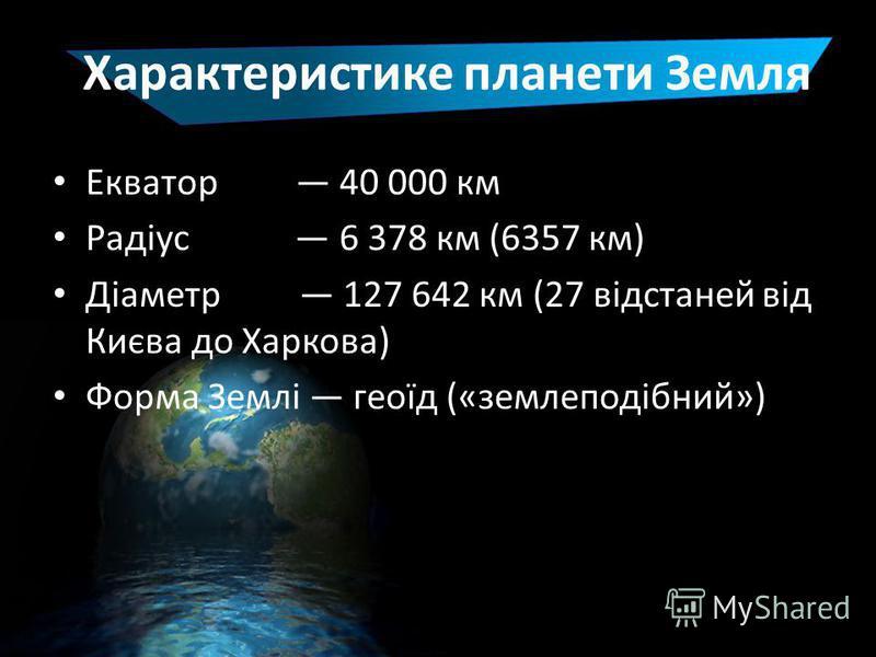 Характеристике планети Земля Екватор 40 000 км Радіус 6 378 км (6357 км) Діаметр 127 642 км (27 відстаней від Києва до Харкова) Форма Землі геоїд («землеподібний»)
