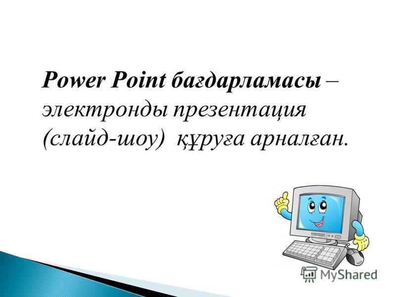 Power Point бағдарламасы – электронды презентация (слайд-шоу) құруға арналған.