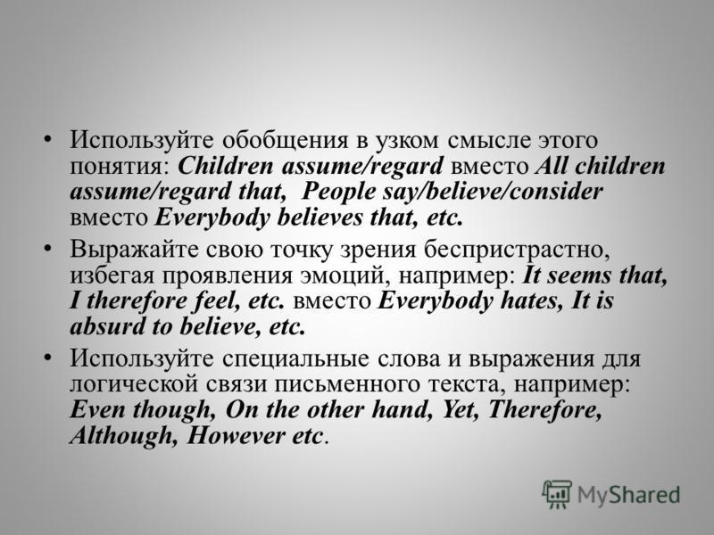 Используйте обобщения в узком смысле этого понятия: Children assume/regard вместо All children assume/regard that, People say/believe/consider вместо Everybody believes that, etc. Выражайте свою точку зрения беспристрастно, избегая проявления эмоций,