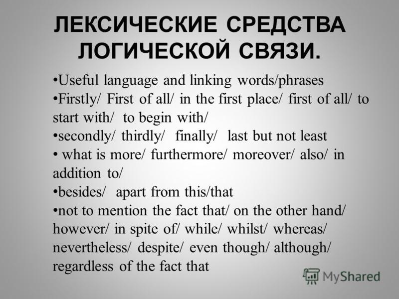 Useful language and linking words/phrases Firstly/ First of all/ in the first place/ first of all/ to start with/ to begin with/ secondly/ thirdly/ final­ly/ last but not least what is more/ furthermore/ moreover/ also/ in addition to/ besides/ apart
