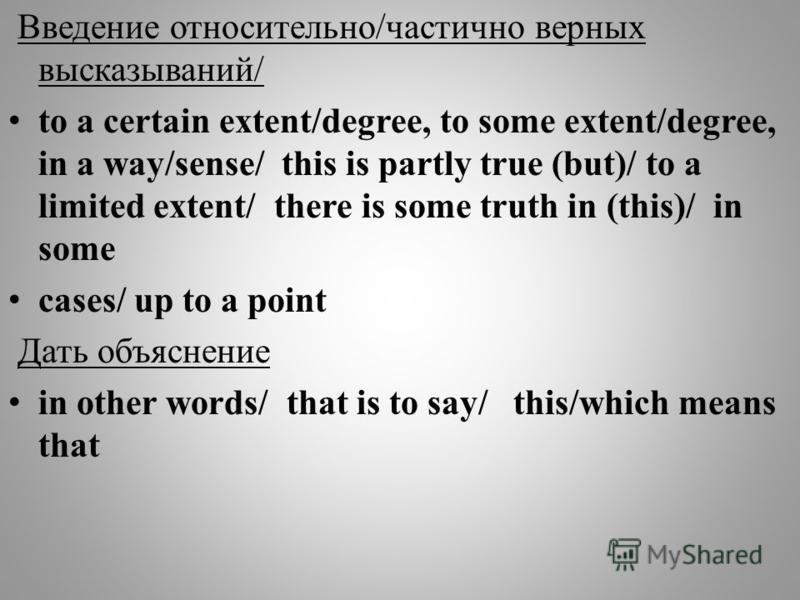 Введение относительно/частично верных высказываний/ to a certain extent/degree, to some extent/degree, in a way/sense/ this is partly true (but)/ to a limited extent/ there is some truth in (this)/ in some cases/ up to a point Дать объяснение in othe