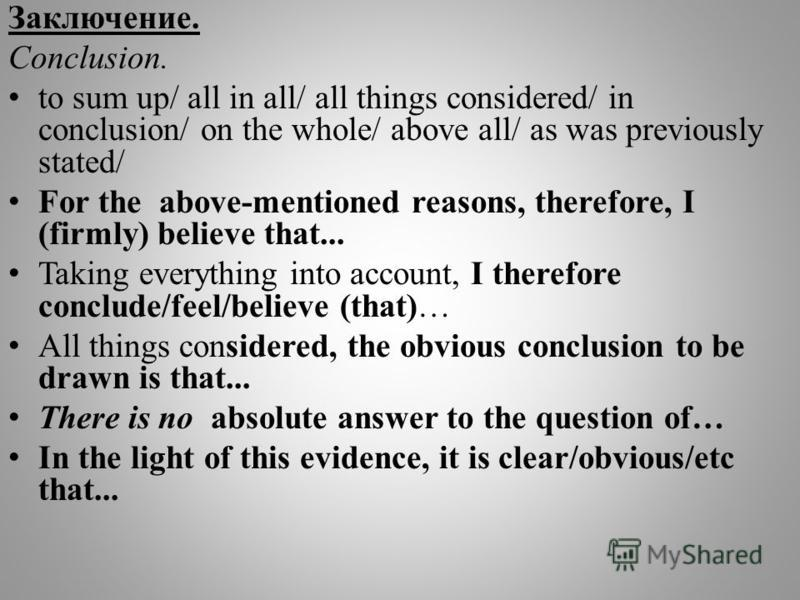 Заключение. Conclusion. to sum up/ all in all/ all things considered/ in conclusion/ on the whole/ above all/ as was previously stated/ For the above-mentioned reasons, therefore, I (firmly) believe that... Taking everything into account, I therefore