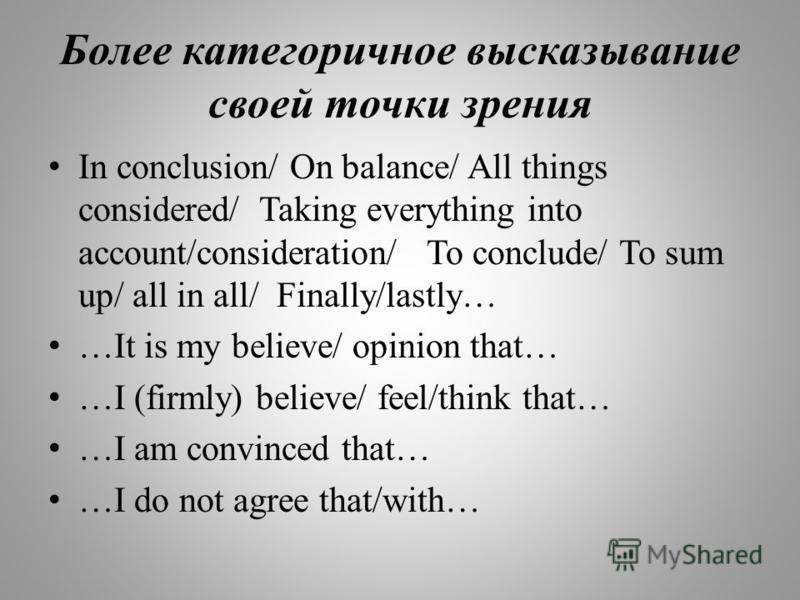 Более категоричное высказывание своей точки зрения In conclusion/ On balance/ All things considered/ Taking everything into account/consideration/ To conclude/ To sum up/ all in all/ Finally/lastly… …It is my believe/ opinion that… …I (firmly) believ