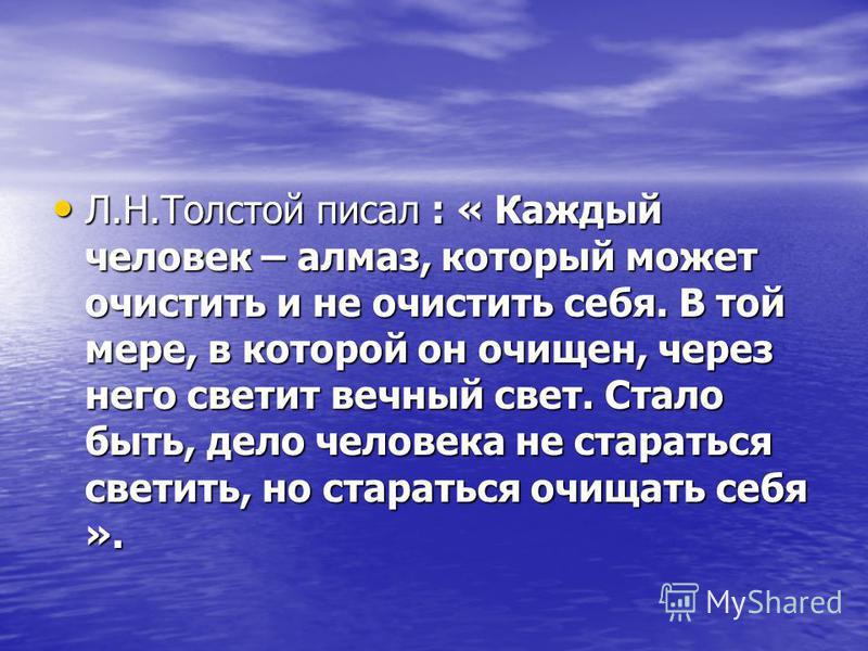 Л.Н.Толстой писал : « Каждый человек – алмаз, который может очистить и не очистить себя. В той мере, в которой он очищен, через него светит вечный свет. Стало быть, дело человека не стараться светить, но стараться очищать себя ». Л.Н.Толстой писал :