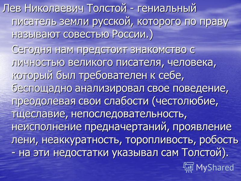 Лев Николаевич Толстой - гениальный писатель земли русской, которого по праву называют совестью России.) Сегодня нам предстоит знакомство с личностью великого писателя, человека, который был требователен к себе, беспощадно анализировал свое поведение