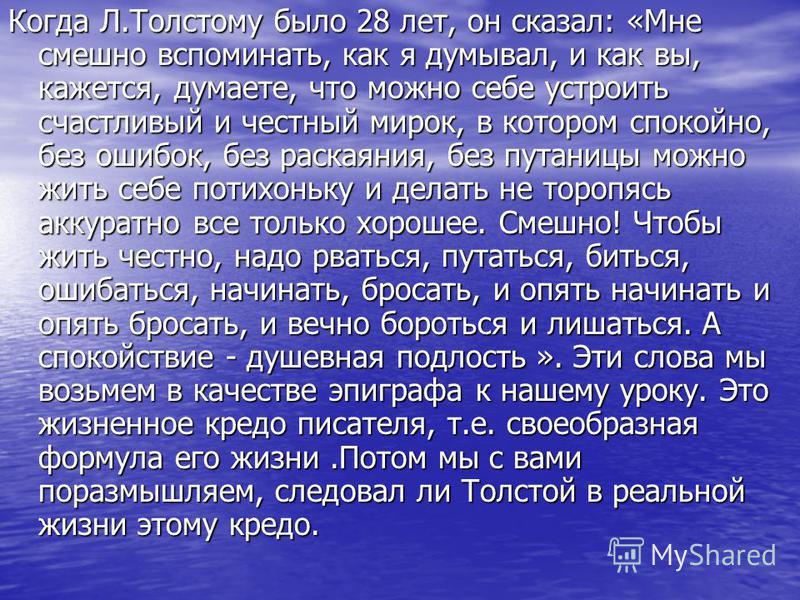 Когда Л.Толстому было 28 лет, он сказал: «Мне смешно вспоминать, как я думывал, и как вы, кажется, думаете, что можно себе устроить счастливый и честный мирок, в котором спокойно, без ошибок, без раскаяния, без путаницы можно жить себе потихоньку и д