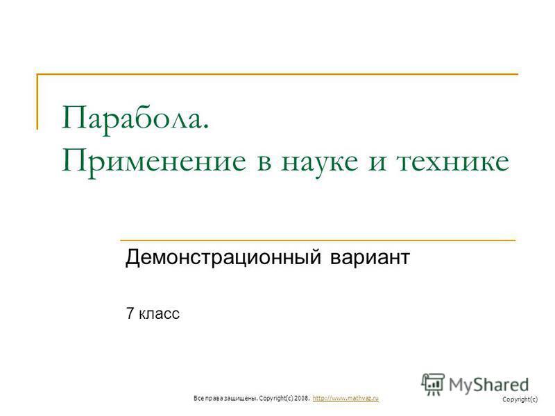 Парабола. Применение в науке и технике Демонстрационный вариант 7 класс Все права защищены. Copyright(c) 2008. http://www.mathvaz.ruhttp://www.mathvaz.ru Copyright(c)