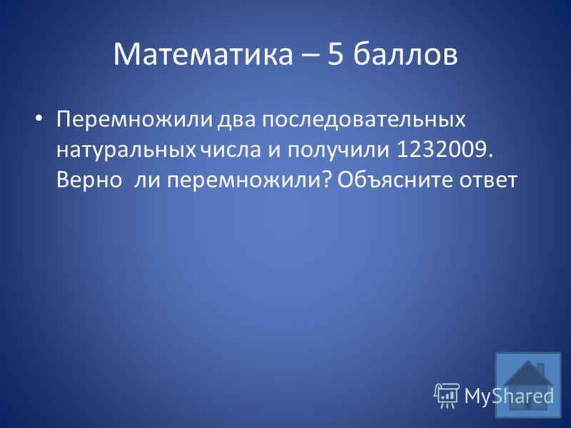 Математика – 5 баллов Перемножили два последовательных натуральных числа и получили 1232009. Верно ли перемножили? Объясните ответ