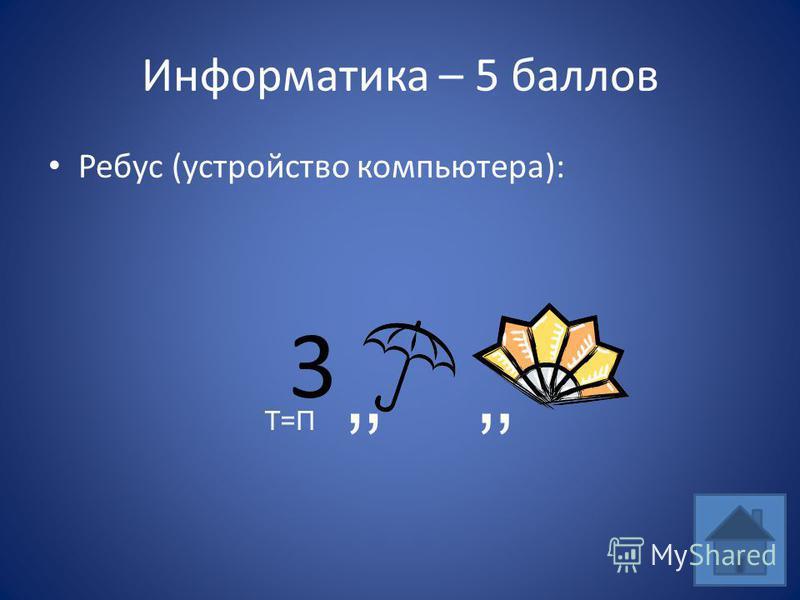 Информатика – 5 баллов Ребус (устройство компьютера): 3 Т=П