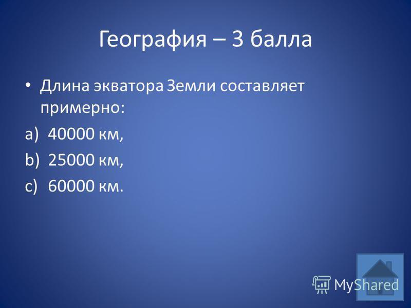География – 3 балла Длина экватора Земли составляет примерно: a)40000 км, b)25000 км, c)60000 км.