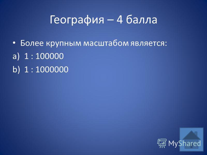 География – 4 балла Более крупным масштабом является: a)1 : 100000 b)1 : 1000000
