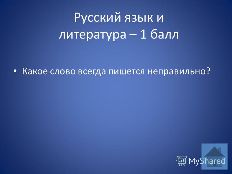 Русский язык и литература – 1 балл Какое слово всегда пишется неправильно?