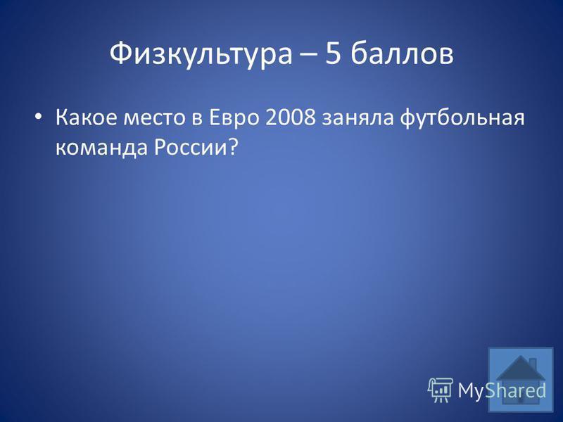 Физкультура – 5 баллов Какое место в Евро 2008 заняла футбольная команда России?