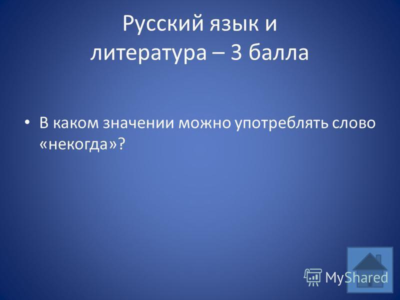 Русский язык и литература – 3 балла В каком значении можно употреблять слово «некогда»?