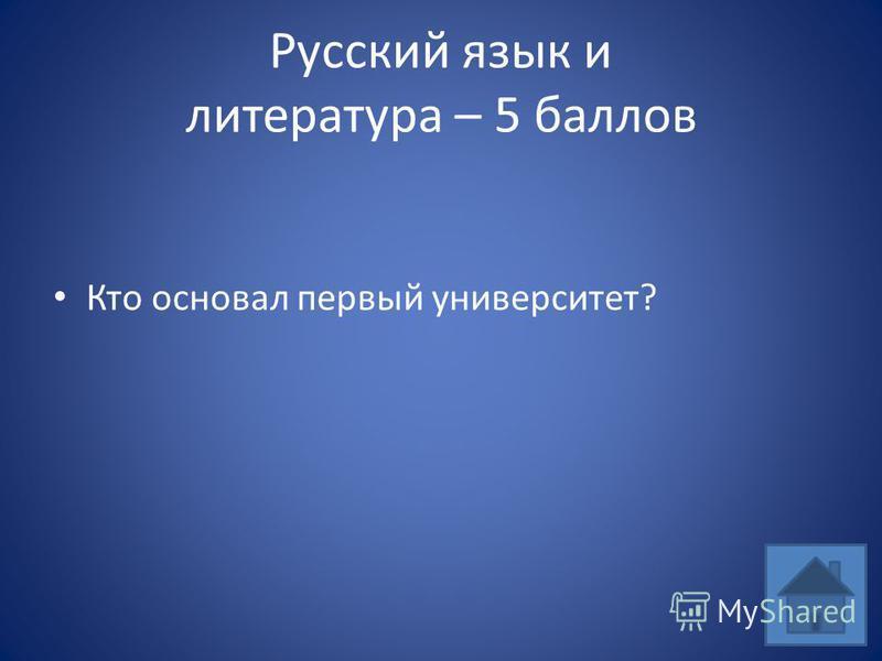 Русский язык и литература – 5 баллов Кто основал первый университет?