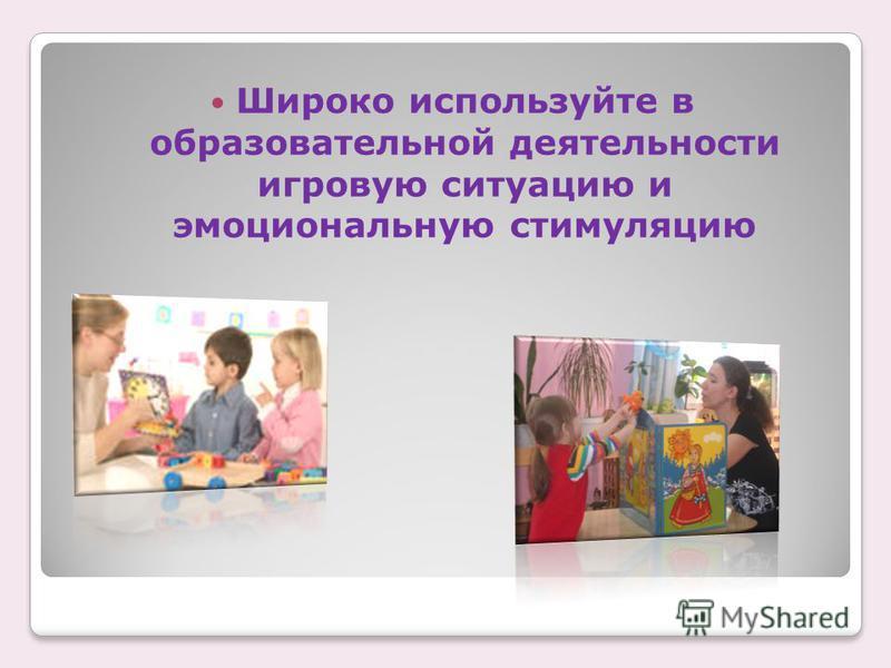 Широко используйте в образовательной деятельности игровую ситуацию и эмоциональную стимуляцию