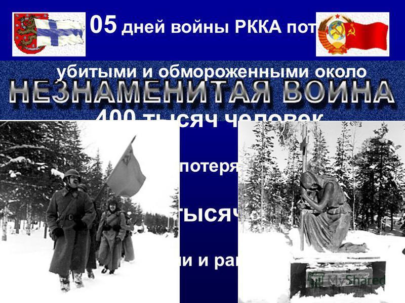 За 105 дней войны РККА потеряла убитыми и обмороженными около 400 тысяч человек Финская армия потеряла в этой войне около 100 тысяч человек убитыми и ранеными