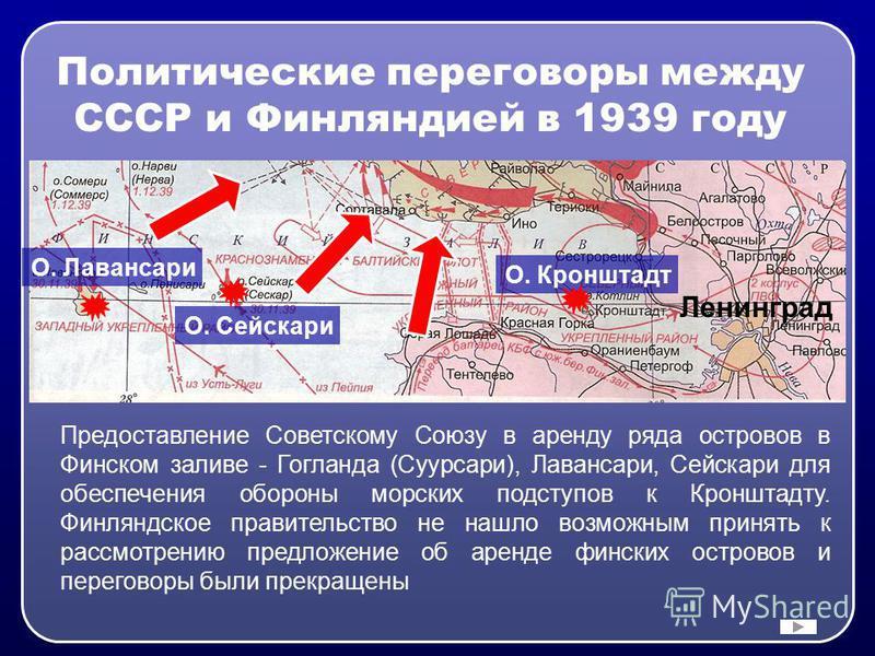 Политические переговоры между СССР и Финляндией в 1939 году Предоставление Советскому Союзу в аренду ряда островов в Финском заливе - Гогланда (Суурсари), Лавансари, Сейскари для обеспечения обороны морских подступов к Кронштадту. Финляндское правите