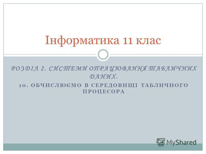 РОЗДІЛ 2. СИСТЕМИ ОПРАЦЮВАННЯ ТАБЛИЧНИХ ДАНИХ. 10. ОБЧИСЛЮЄМО В СЕРЕДОВИЩІ ТАБЛИЧНОГО ПРОЦЕСОРА Інформатика 11 клас