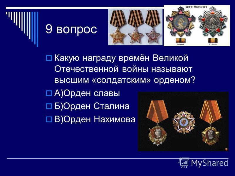 9 вопрос Какую награду времён Великой Отечественной войны называют высшим «солдатским» орденом? А)Орден славы Б)Орден Сталина В)Орден Нахимова